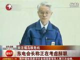 关注福岛核危机:东电会长称正在考虑辞职